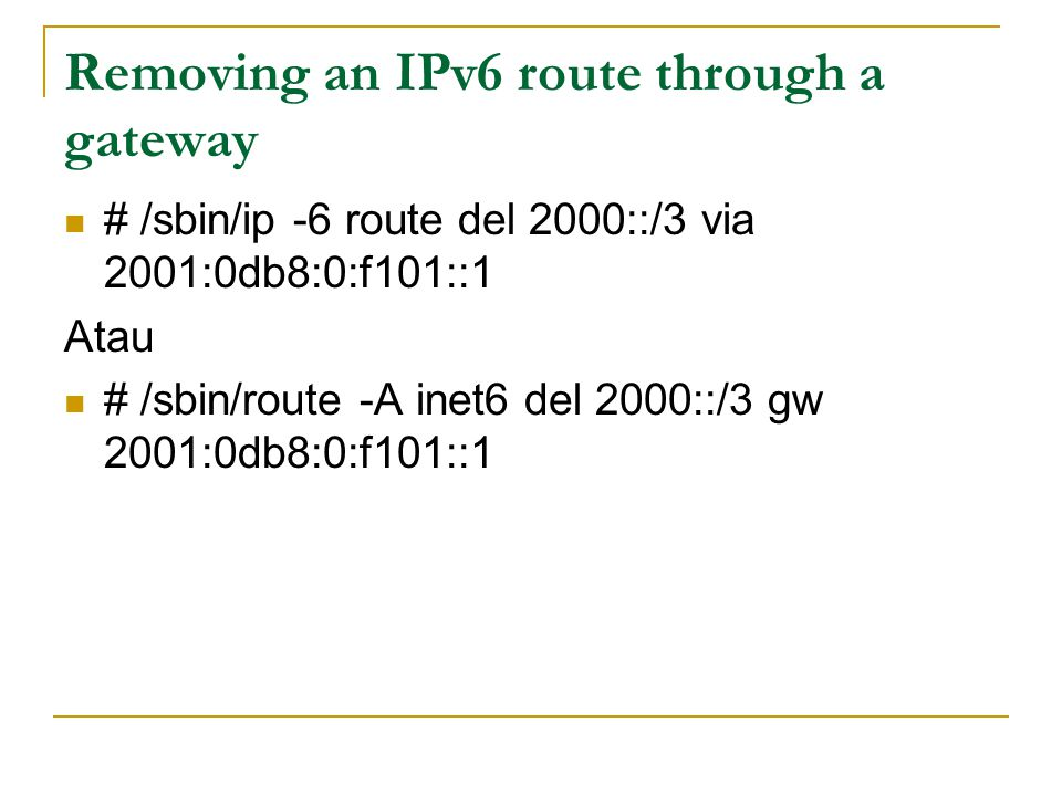 Removing an IPv6 route through a gateway # /sbin/ip -6 route del 2000::/3 via 2001:0db8:0:f101::1 Atau # /sbin/route -A inet6 del 2000::/3 gw 2001:0db8:0:f101::1