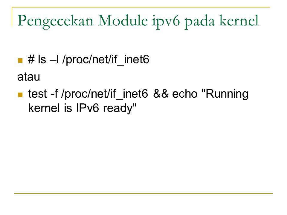 Pengecekan Module ipv6 pada kernel # ls –l /proc/net/if_inet6 atau test -f /proc/net/if_inet6 && echo Running kernel is IPv6 ready