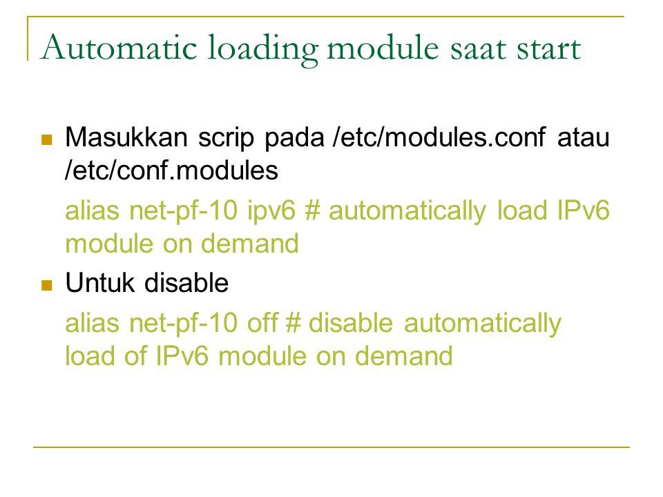 Automatic loading module saat start Masukkan scrip pada /etc/modules.conf atau /etc/conf.modules alias net-pf-10 ipv6 # automatically load IPv6 module on demand Untuk disable alias net-pf-10 off # disable automatically load of IPv6 module on demand