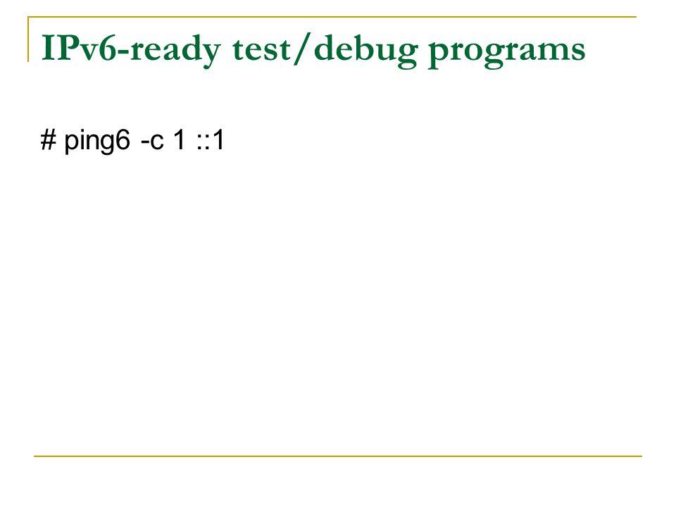 IPv6-ready test/debug programs # ping6 -c 1 ::1