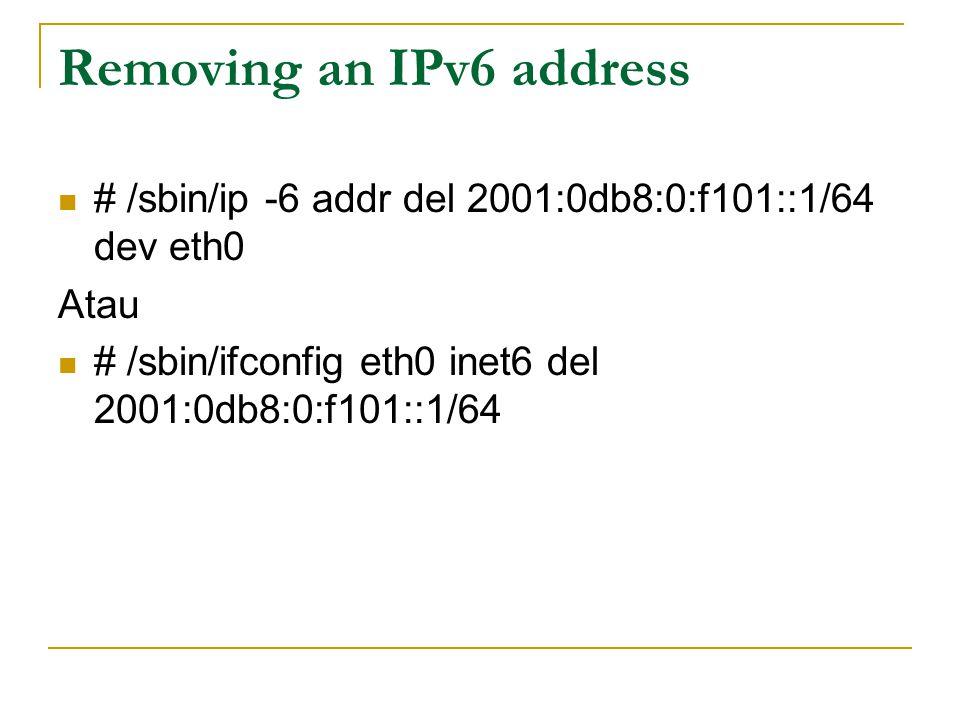 Removing an IPv6 address # /sbin/ip -6 addr del 2001:0db8:0:f101::1/64 dev eth0 Atau # /sbin/ifconfig eth0 inet6 del 2001:0db8:0:f101::1/64