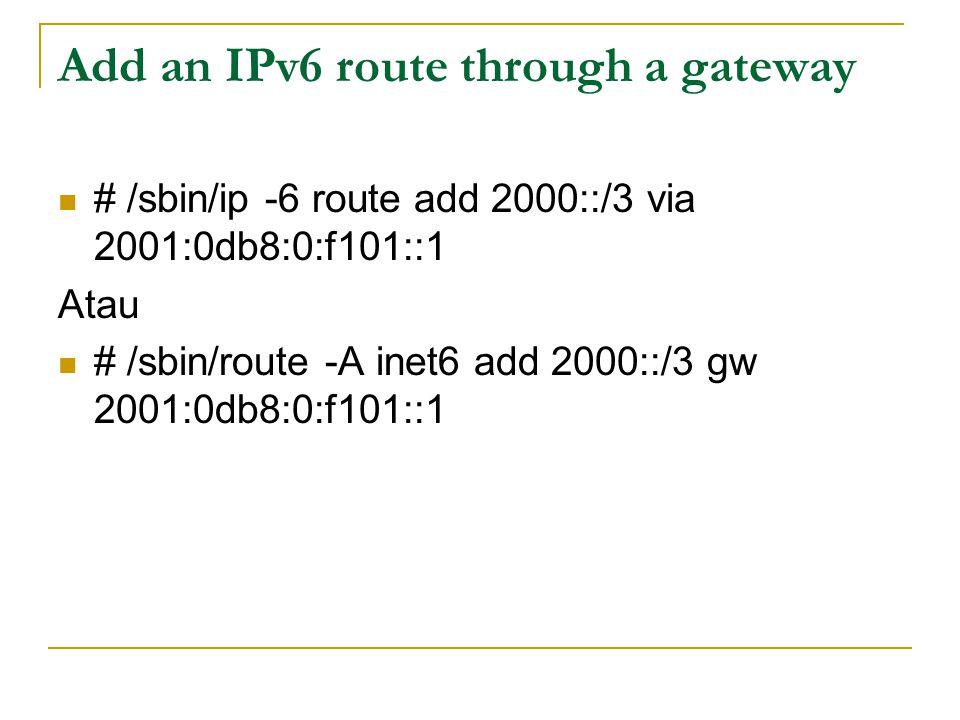 Add an IPv6 route through a gateway # /sbin/ip -6 route add 2000::/3 via 2001:0db8:0:f101::1 Atau # /sbin/route -A inet6 add 2000::/3 gw 2001:0db8:0:f101::1