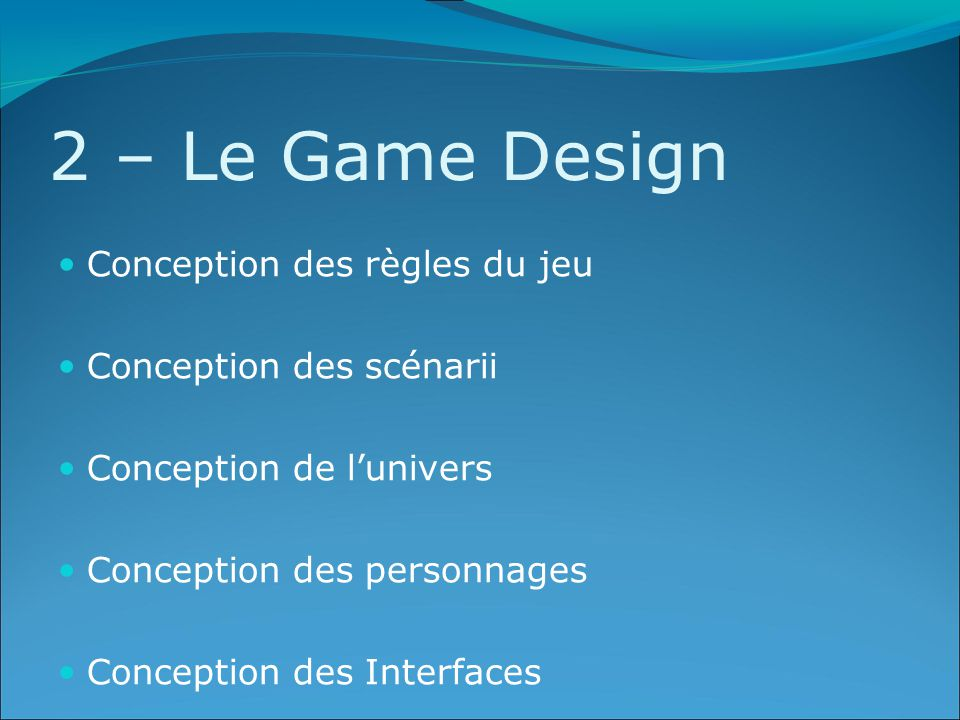 2 – Le Game Design Conception des règles du jeu Conception des scénarii Conception de l'univers Conception des personnages Conception des Interfaces