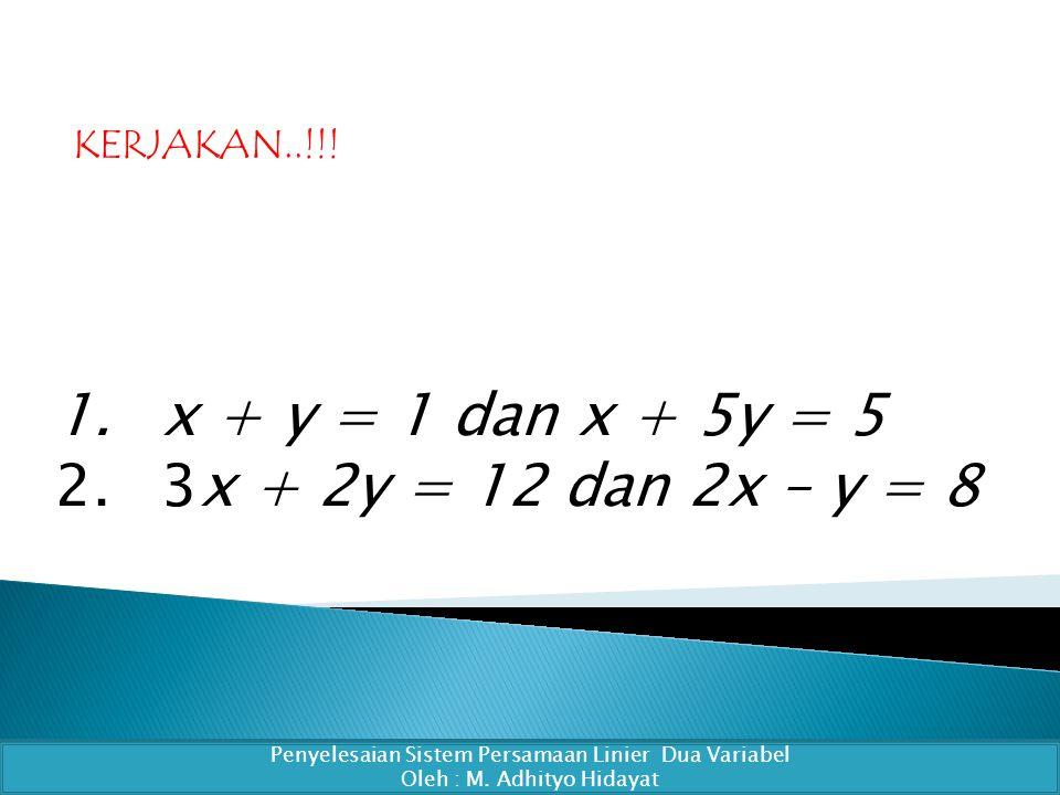 1.x + y = 1 dan x + 5y = 5 2.3x + 2y = 12 dan 2x – y = 8 Penyelesaian Sistem Persamaan Linier Dua Variabel Oleh : M.
