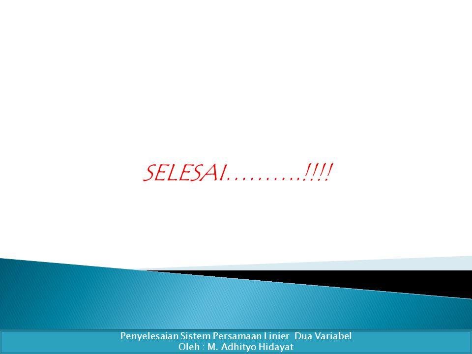 SELESAI……….!!!! Penyelesaian Sistem Persamaan Linier Dua Variabel Oleh : M. Adhityo Hidayat