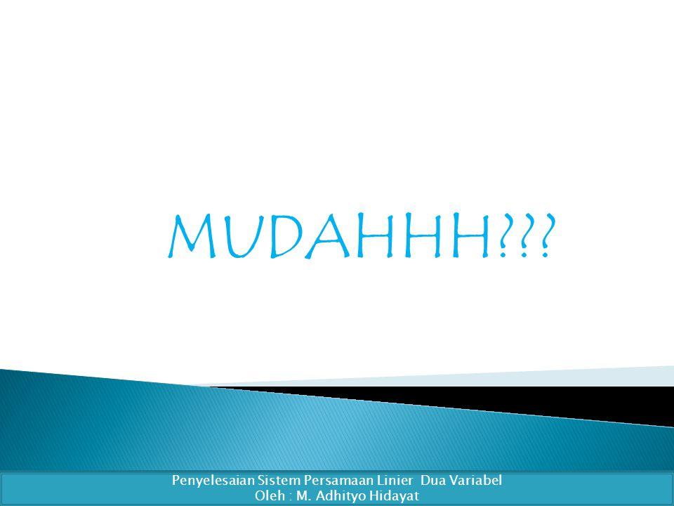 MUDAHHH??? Penyelesaian Sistem Persamaan Linier Dua Variabel Oleh : M. Adhityo Hidayat