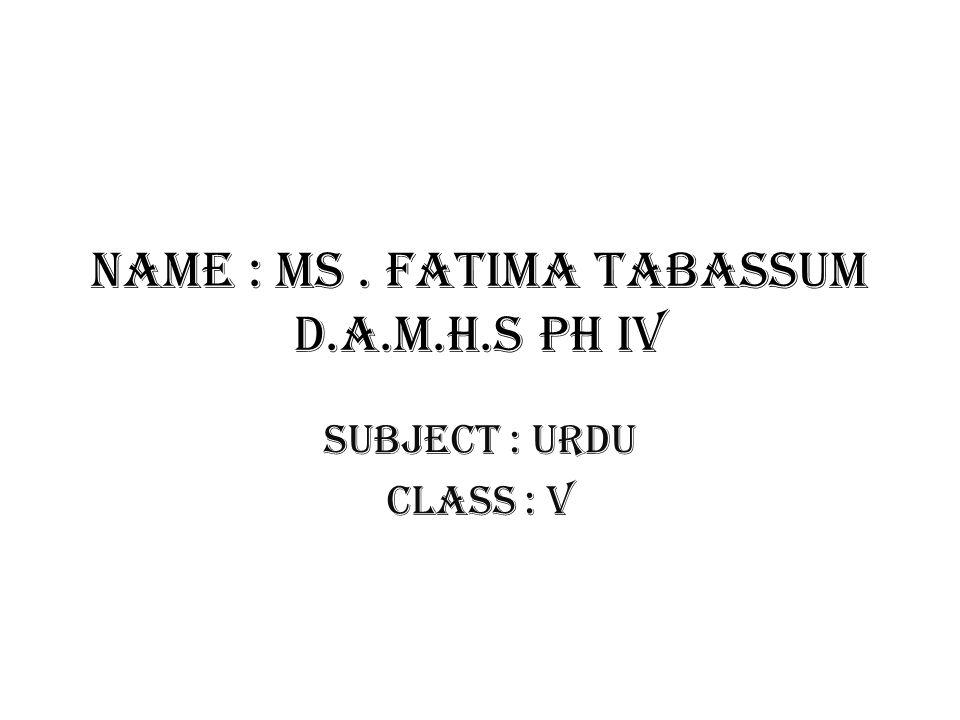 Name : Ms. Fatima tabassum D.A.M.H.S PH IV Subject : urdu Class : v