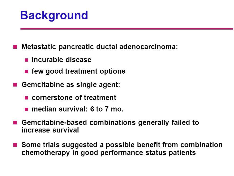 Background Metastatic pancreatic ductal adenocarcinoma: incurable disease few good treatment options Gemcitabine as single agent: cornerstone of treat