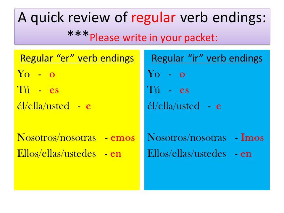 "A quick review of regular verb endings: *** Please write in your packet: Regular ""er"" verb endings Yo - o Tú - es él/ella/usted - e Nosotros/nosotras"
