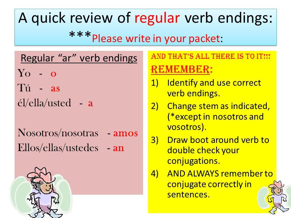 "A quick review of regular verb endings: *** Please write in your packet: Regular ""ar"" verb endings Yo - o Tú - as él/ella/usted - a Nosotros/nosotras"