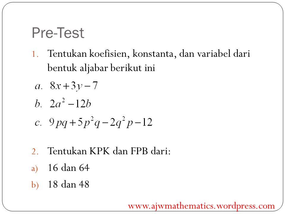 Pre-Test 1. Tentukan koefisien, konstanta, dan variabel dari bentuk aljabar berikut ini 2. Tentukan KPK dan FPB dari: a) 16 dan 64 b) 18 dan 48 www.aj