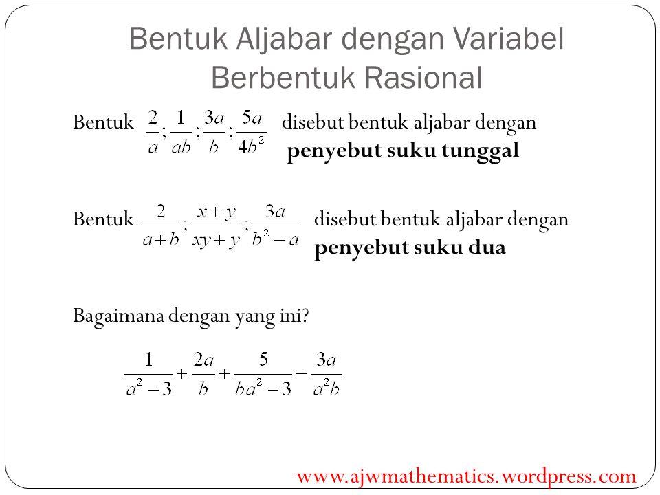 Bentuk Aljabar dengan Variabel Berbentuk Rasional Bentuk disebut bentuk aljabar dengan penyebut suku tunggal Bentuk disebut bentuk aljabar dengan peny