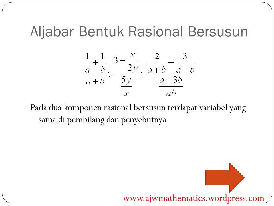 Aljabar Bentuk Rasional Bersusun Pada dua komponen rasional bersusun terdapat variabel yang sama di pembilang dan penyebutnya www.ajwmathematics.wordp
