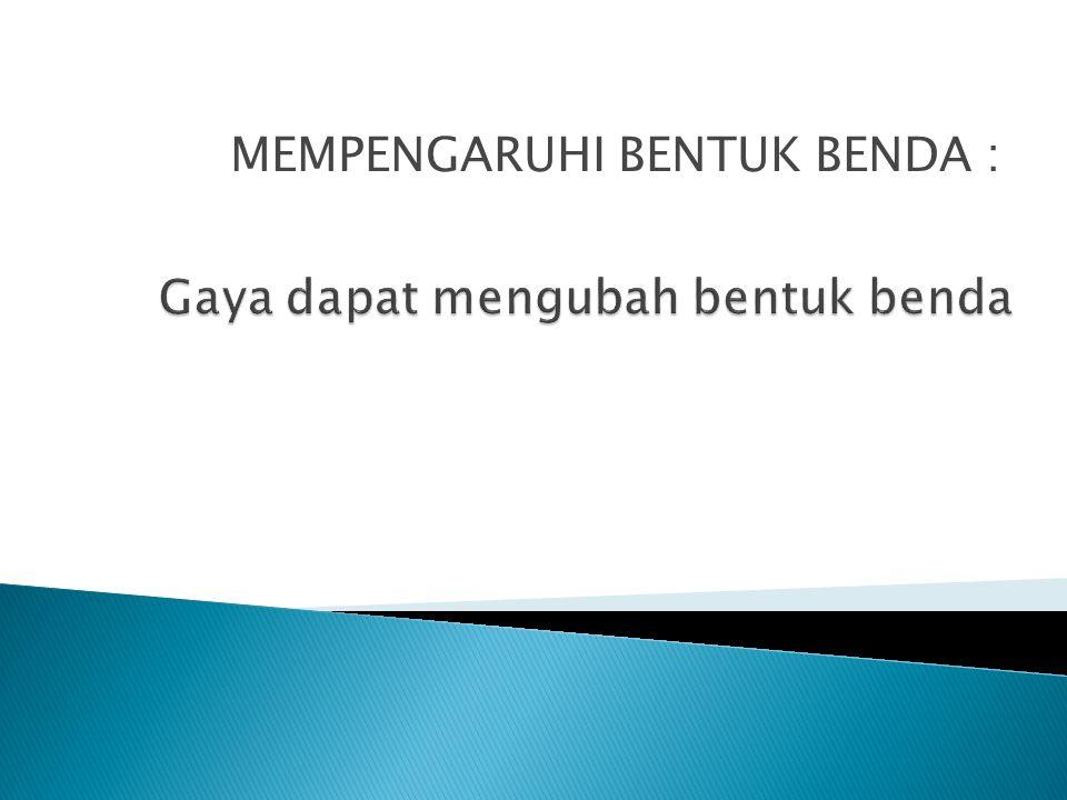 MEMPENGARUHI BENTUK BENDA :