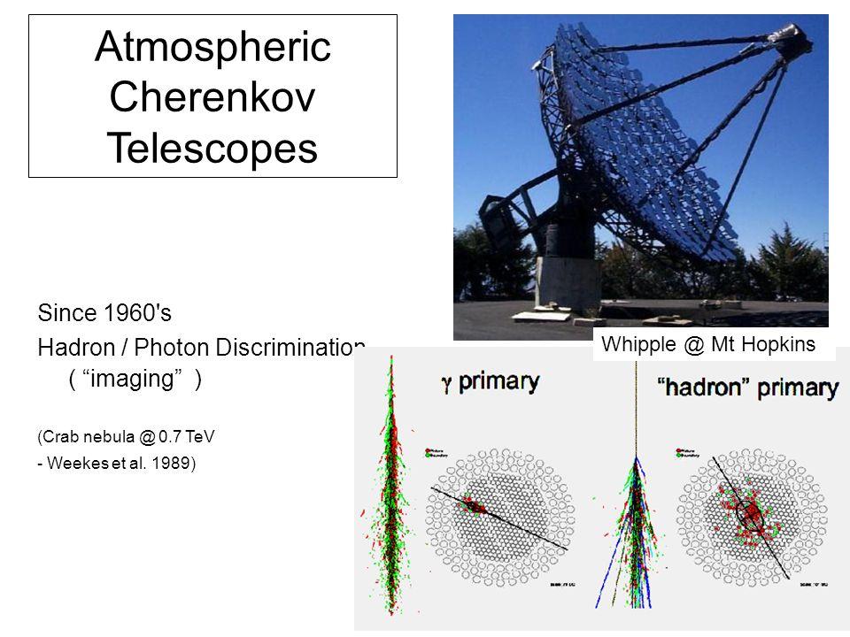 "Atmospheric Cherenkov Telescopes Since 1960's Hadron / Photon Discrimination ( ""imaging"") (Crab nebula @ 0.7 TeV - Weekes et al. 1989) Whipple @ Mt"