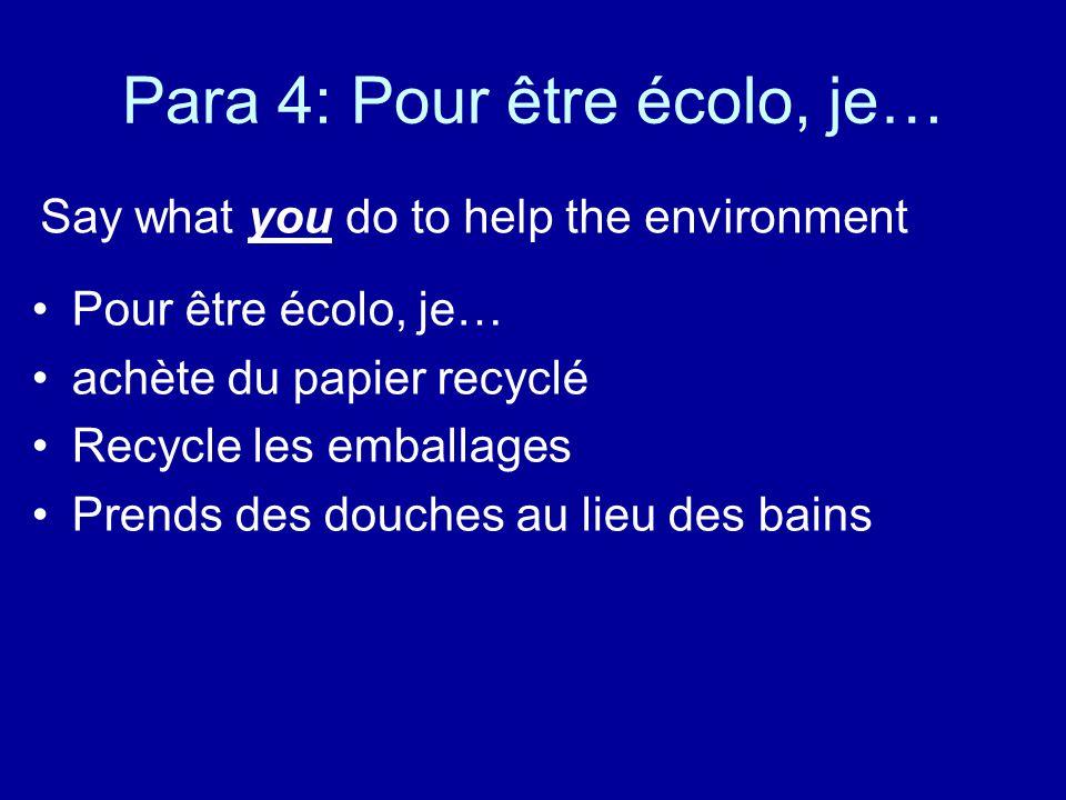 Para 4: Pour être écolo, je… Say what you do to help the environment Pour être écolo, je… achète du papier recyclé Recycle les emballages Prends des d
