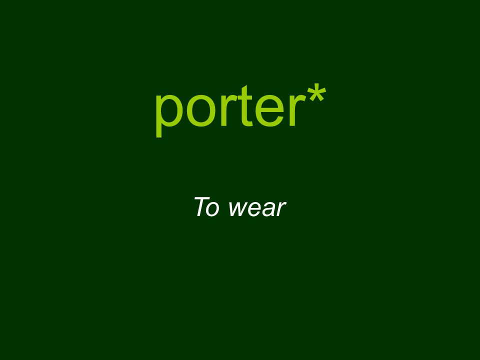 porter* To wear