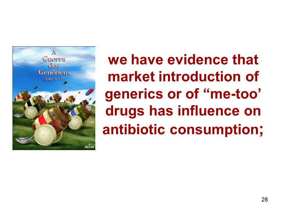 "26 we have evidence that market introduction of generics or of ""me-too' drugs has influence on antibiotic consumption ;"