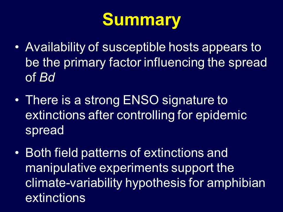 Summary Availability of susceptible hosts appears to be the primary factor influencing the spread of BdAvailability of susceptible hosts appears to be the primary factor influencing the spread of Bd There is a strong ENSO signature to extinctions after controlling for epidemic spread Both field patterns of extinctions and manipulative experiments support the climate-variability hypothesis for amphibian extinctions