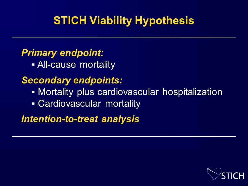 STICH Viability Hypothesis Primary endpoint: ▪ All-cause mortality ▪ All-cause mortality Secondary endpoints: ▪ Mortality plus cardiovascular hospitalization ▪ Mortality plus cardiovascular hospitalization ▪ Cardiovascular mortality ▪ Cardiovascular mortality Intention-to-treat analysis