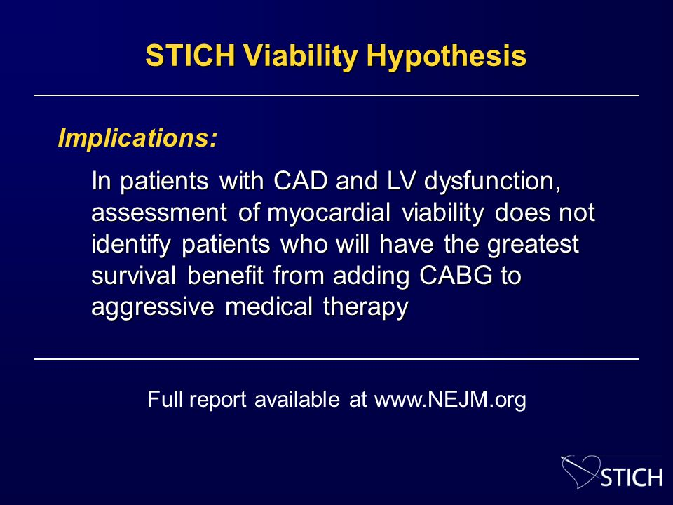 STICH Viability Hypothesis Implications: In patients with CAD and LV dysfunction, assessment of myocardial viability does not identify patients who will have the greatest survival benefit from adding CABG to aggressive medical therapy Full report available at www.NEJM.org