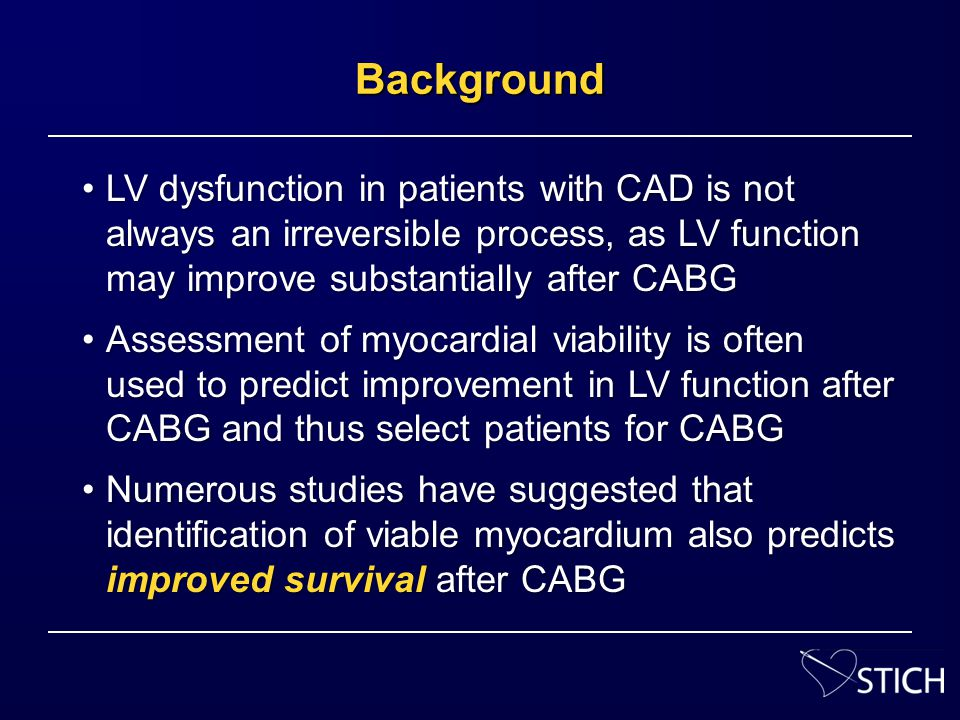 STICH represents the largest report to date relating myocardial viability to clinical outcomes of patients with CAD and LV dysfunctionSTICH represents the largest report to date relating myocardial viability to clinical outcomes of patients with CAD and LV dysfunction … and is the first to assess these relationships prospectively among patients who were all eligible for CABG as well as optimal medical management alone… and is the first to assess these relationships prospectively among patients who were all eligible for CABG as well as optimal medical management alone