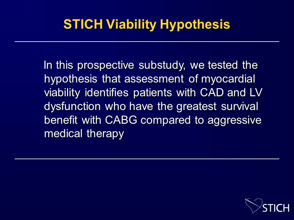 STICH Viability Hypothesis In this prospective substudy, we tested the hypothesis that assessment of myocardial viability identifies patients with CAD and LV dysfunction who have the greatest survival benefit with CABG compared to aggressive medical therapy In this prospective substudy, we tested the hypothesis that assessment of myocardial viability identifies patients with CAD and LV dysfunction who have the greatest survival benefit with CABG compared to aggressive medical therapy