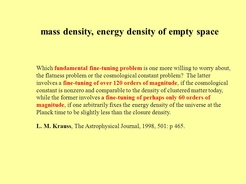 mass density, energy density of empty space Which fundamental fine-tuning problem is one more willing to worry about, the flatness problem or the cosmological constant problem.