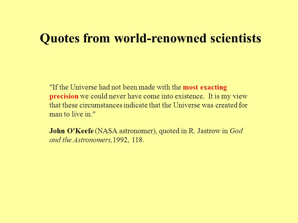 Quotes from world-renowned scientists If the Universe had not been made with the most exacting precision we could never have come into existence.
