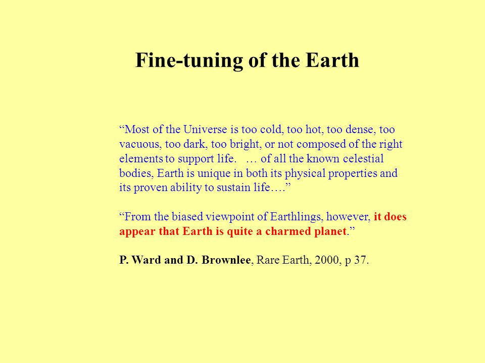 Fine-tuning of the Earth Most of the Universe is too cold, too hot, too dense, too vacuous, too dark, too bright, or not composed of the right elements to support life.