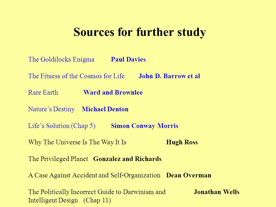 Sources for further study The Goldilocks EnigmaPaul Davies The Fitness of the Cosmos for LifeJohn D.