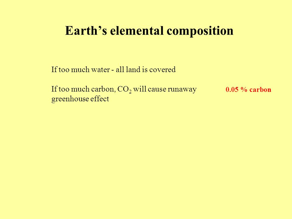 Earth's elemental composition If too much water - all land is covered If too much carbon, CO 2 will cause runaway greenhouse effect 0.05 % carbon