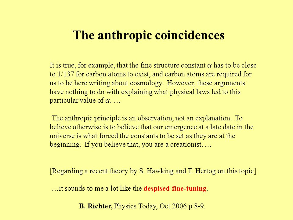 The anthropic coincidences It is true, for example, that the fine structure constant  has to be close to 1/137 for carbon atoms to exist, and carbon atoms are required for us to be here writing about cosmology.
