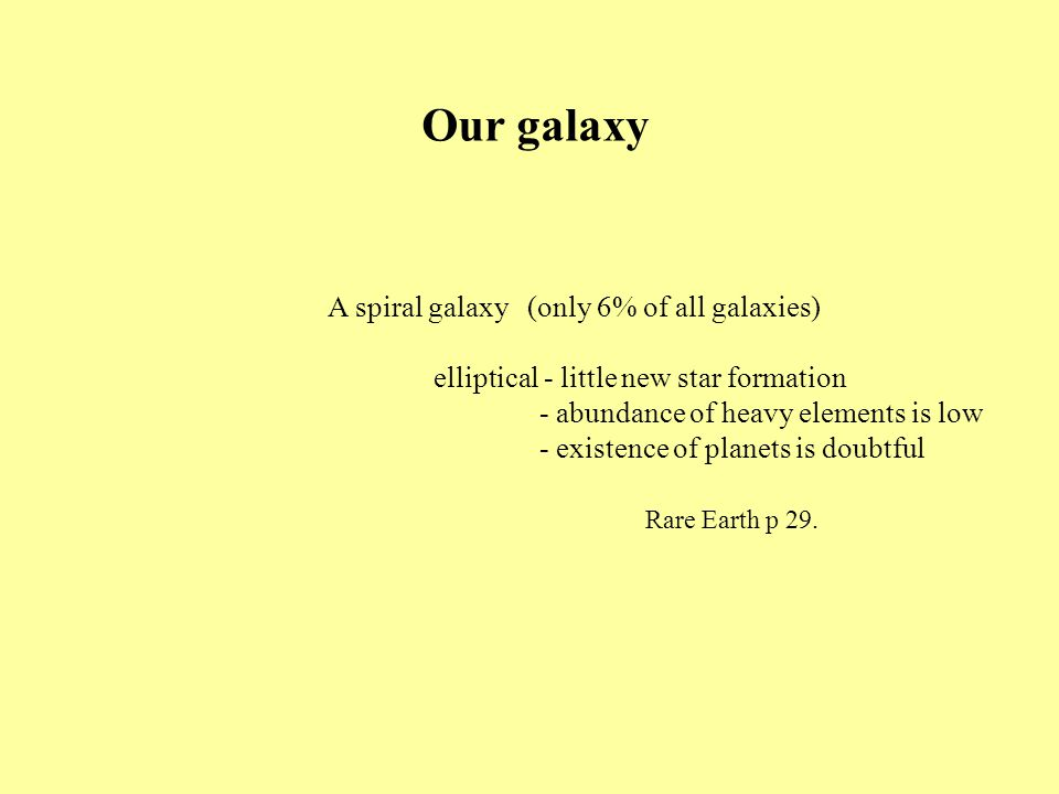 Our galaxy A spiral galaxy (only 6% of all galaxies) elliptical - little new star formation - abundance of heavy elements is low - existence of planets is doubtful Rare Earth p 29.