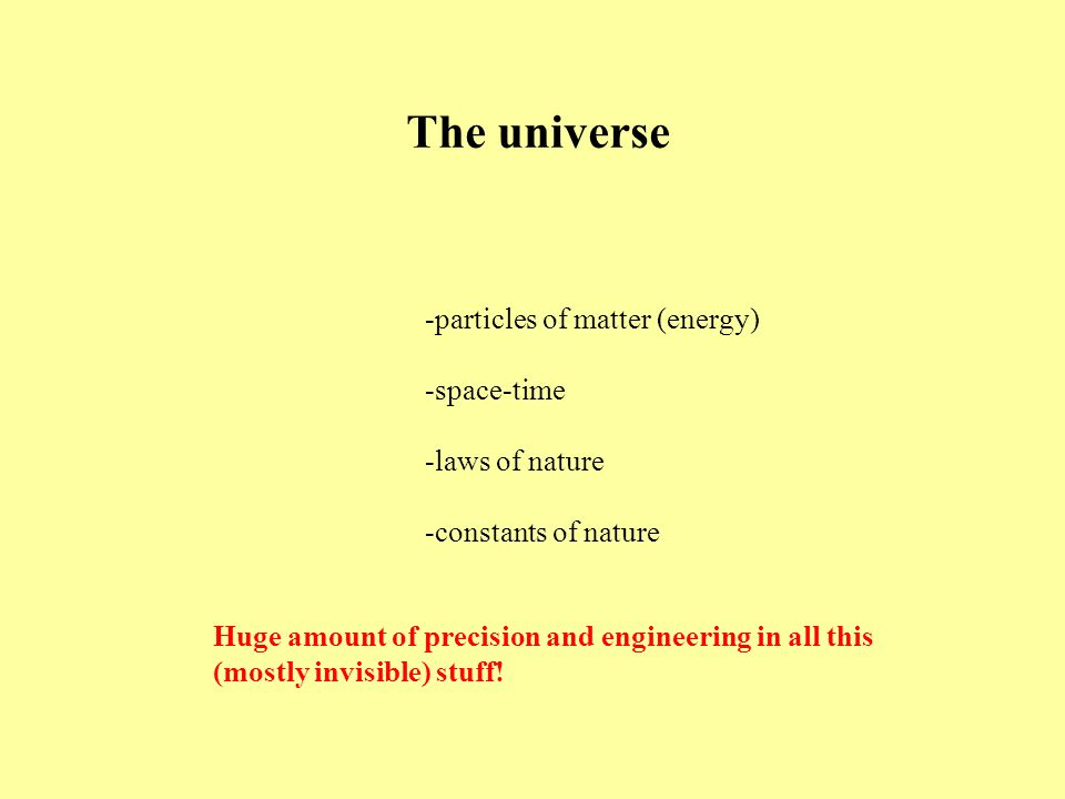 The universe -particles of matter (energy) -space-time -laws of nature -constants of nature Huge amount of precision and engineering in all this (mostly invisible) stuff!
