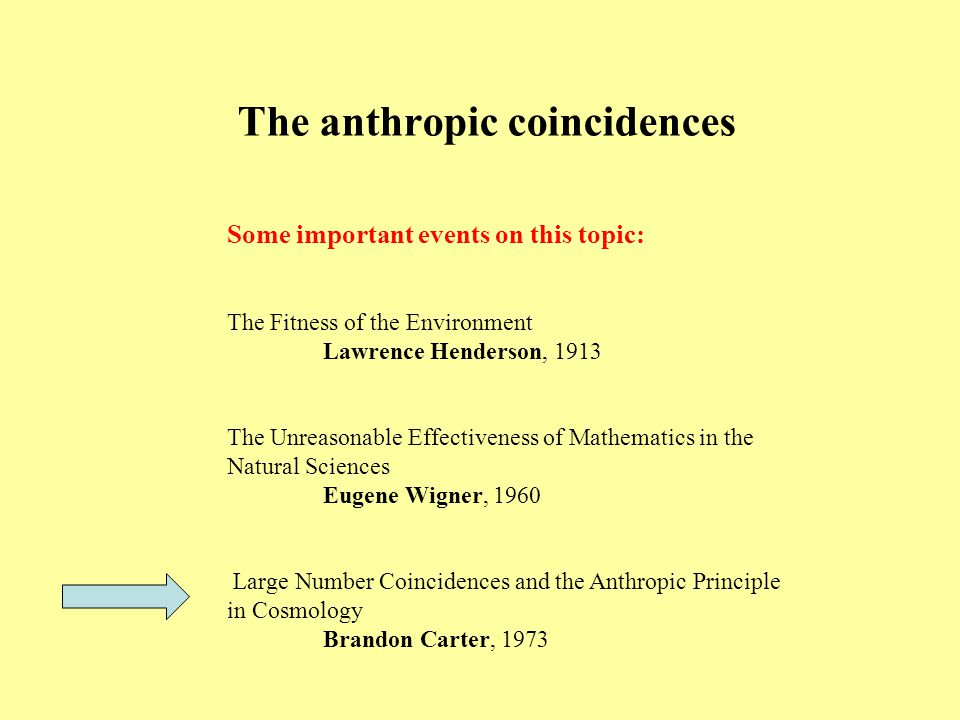 The anthropic coincidences Some important events on this topic: The Fitness of the Environment Lawrence Henderson, 1913 The Unreasonable Effectiveness of Mathematics in the Natural Sciences Eugene Wigner, 1960 Large Number Coincidences and the Anthropic Principle in Cosmology Brandon Carter, 1973