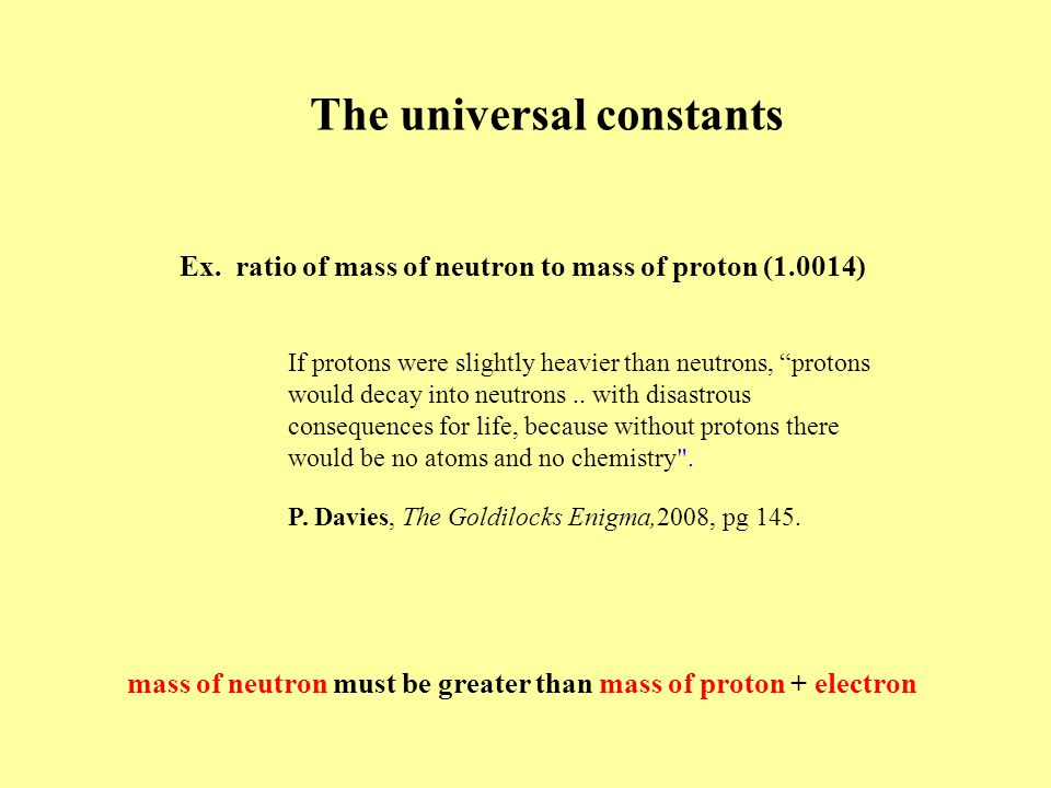 """The universal constants Ex. ratio of mass of neutron to mass of proton (1.0014) If protons were slightly heavier than neutrons, """"protons would decay i"""