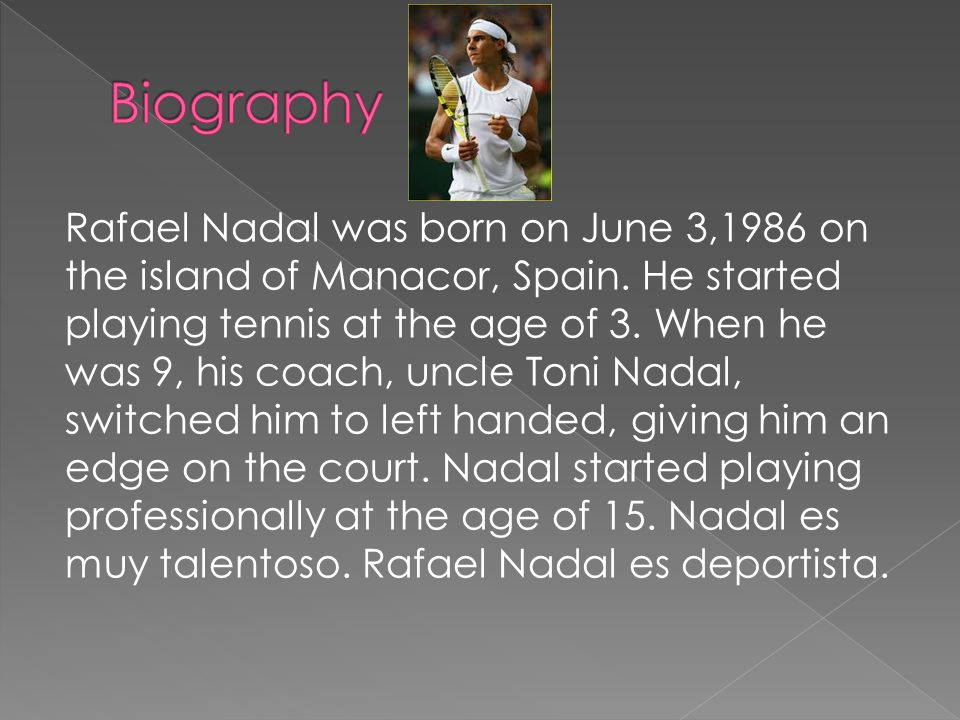 Rafael Nadal was born on June 3,1986 on the island of Manacor, Spain.