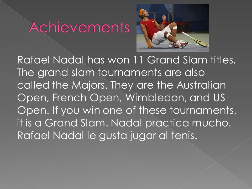 Rafael Nadal has won 11 Grand Slam titles. The grand slam tournaments are also called the Majors.