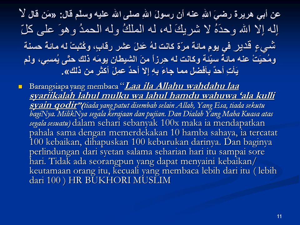 11 عن أبي هريرةَ رضيَ اللهِ عنه أن رسولَ اللهِ صلى الله عليه وسلّم قال : « مَن قال لا إِله إِلا الله وحدَهُ لا شريكَ له، له الملكُ وله الحمدُ وهوَ على