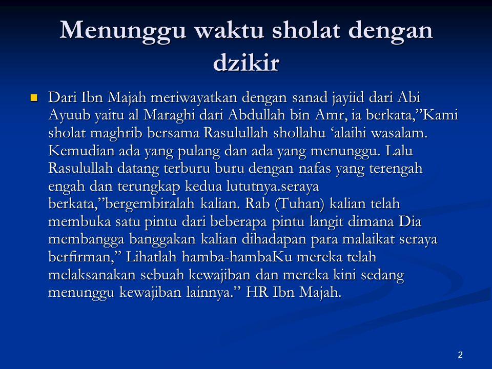 2 Menunggu waktu sholat dengan dzikir Dari Ibn Majah meriwayatkan dengan sanad jayiid dari Abi Ayuub yaitu al Maraghi dari Abdullah bin Amr, ia berkat