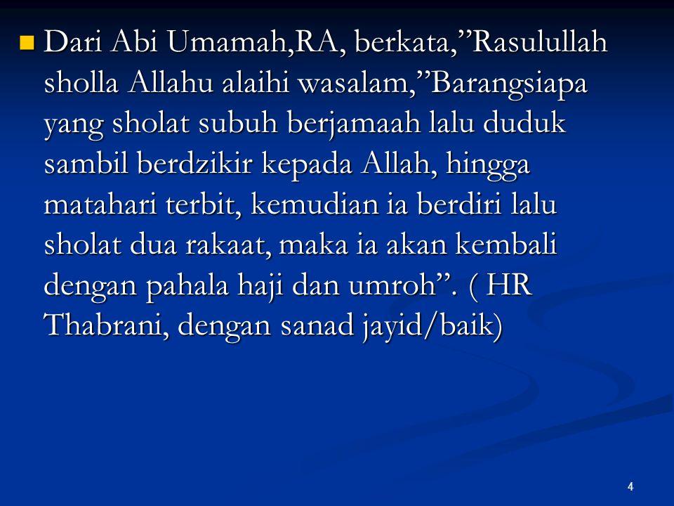 """4 Dari Abi Umamah,RA, berkata,""""Rasulullah sholla Allahu alaihi wasalam,""""Barangsiapa yang sholat subuh berjamaah lalu duduk sambil berdzikir kepada All"""