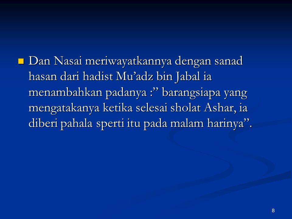 """8 Dan Nasai meriwayatkannya dengan sanad hasan dari hadist Mu'adz bin Jabal ia menambahkan padanya :"""" barangsiapa yang mengatakanya ketika selesai sho"""