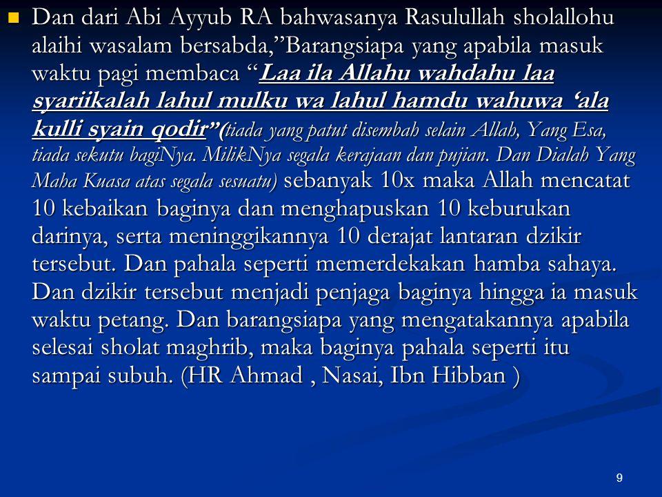 """9 Dan dari Abi Ayyub RA bahwasanya Rasulullah sholallohu alaihi wasalam bersabda,""""Barangsiapa yang apabila masuk waktu pagi membaca """"Laa ila Allahu wa"""
