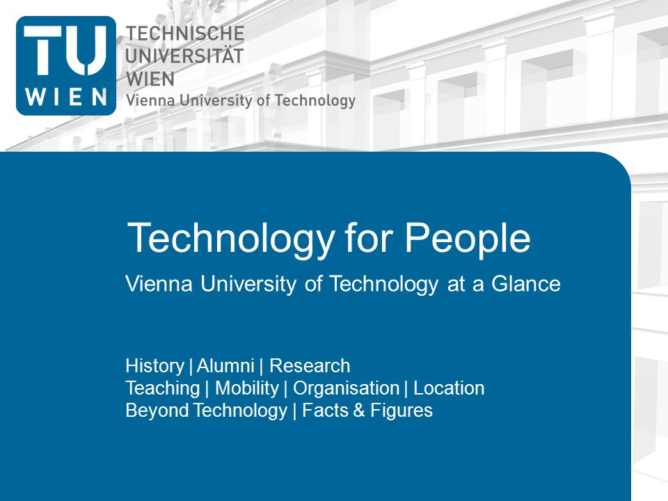 Technology for People Vienna University of Technology at a Glance History | Alumni | Research Teaching | Mobility | Organisation | Location Beyond Technology | Facts & Figures