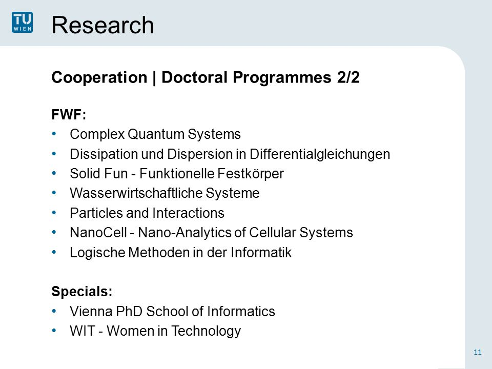 Research Cooperation | Doctoral Programmes 2/2 FWF: Complex Quantum Systems Dissipation und Dispersion in Differentialgleichungen Solid Fun - Funktionelle Festkörper Wasserwirtschaftliche Systeme Particles and Interactions NanoCell - Nano-Analytics of Cellular Systems Logische Methoden in der Informatik Specials: Vienna PhD School of Informatics WIT - Women in Technology 11