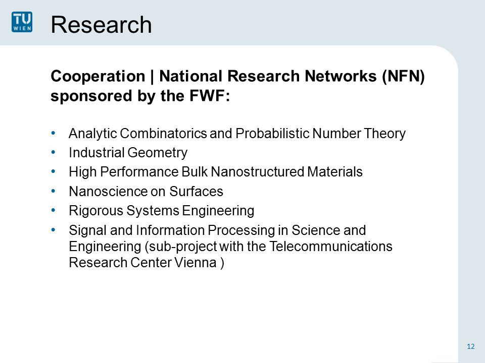 Research Cooperation | National Research Networks (NFN) sponsored by the FWF: Analytic Combinatorics and Probabilistic Number Theory Industrial Geometry High Performance Bulk Nanostructured Materials Nanoscience on Surfaces Rigorous Systems Engineering Signal and Information Processing in Science and Engineering (sub-project with the Telecommunications Research Center Vienna ) 12