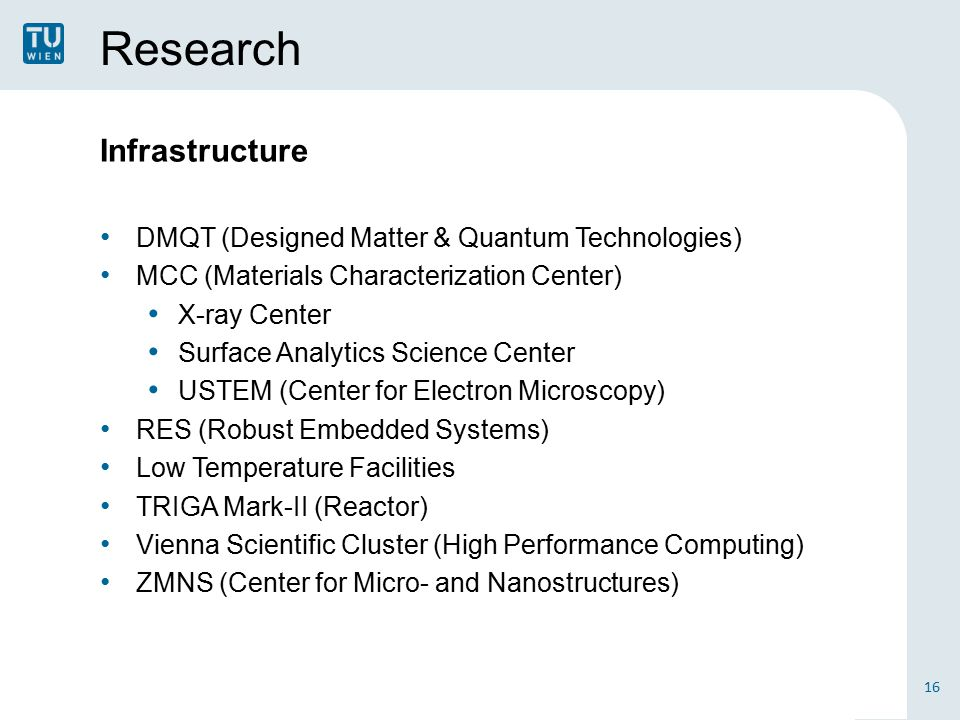 Research Infrastructure DMQT (Designed Matter & Quantum Technologies) MCC (Materials Characterization Center) X-ray Center Surface Analytics Science Center USTEM (Center for Electron Microscopy) RES (Robust Embedded Systems) Low Temperature Facilities TRIGA Mark-II (Reactor) Vienna Scientific Cluster (High Performance Computing) ZMNS (Center for Micro- and Nanostructures) 16