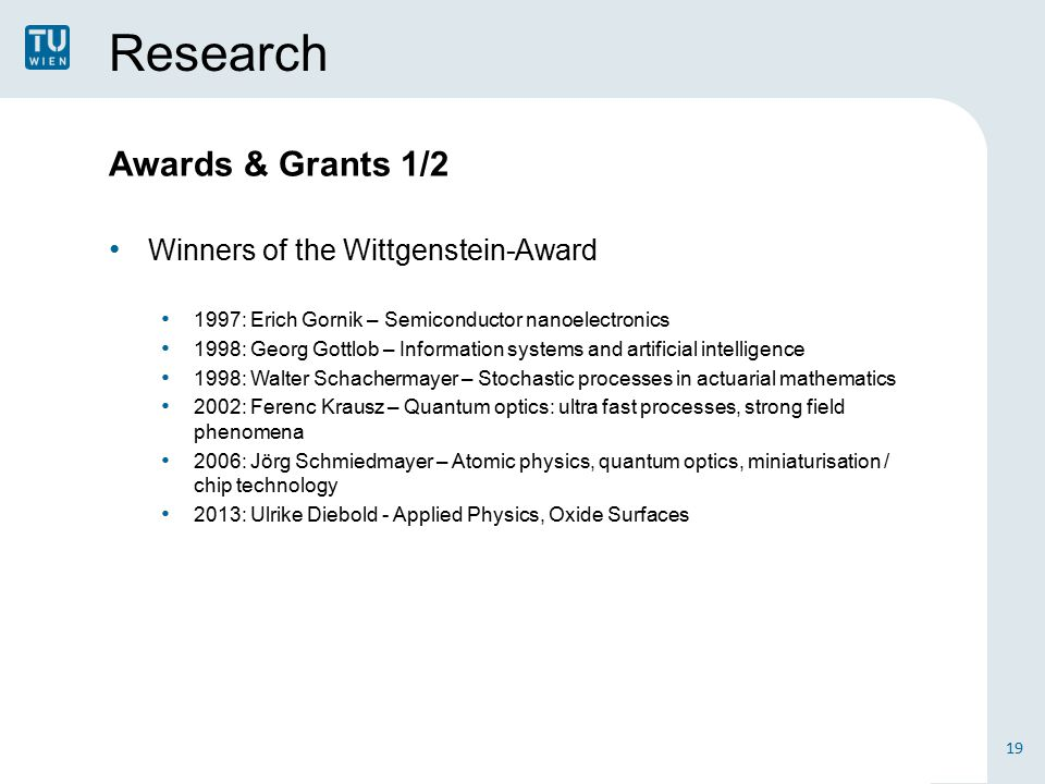Research Awards & Grants 1/2 Winners of the Wittgenstein-Award 1997: Erich Gornik – Semiconductor nanoelectronics 1998: Georg Gottlob – Information systems and artificial intelligence 1998: Walter Schachermayer – Stochastic processes in actuarial mathematics 2002: Ferenc Krausz – Quantum optics: ultra fast processes, strong field phenomena 2006: Jörg Schmiedmayer – Atomic physics, quantum optics, miniaturisation / chip technology 2013: Ulrike Diebold - Applied Physics, Oxide Surfaces 19