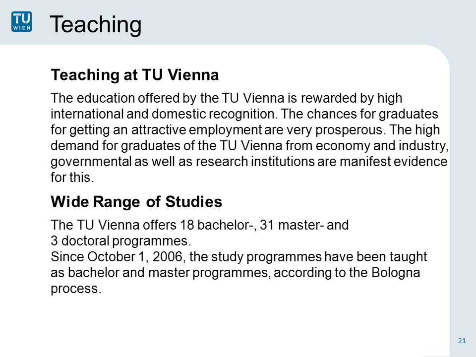 Teaching 21 Teaching at TU Vienna The education offered by the TU Vienna is rewarded by high international and domestic recognition.